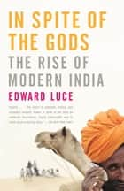 In Spite of the Gods - The Rise of Modern India ebook by Edward Luce