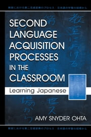 Second Language Acquisition Processes in the Classroom: Learning Japanese ebook by Ohta, Amy Snyder