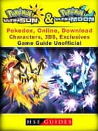 Pokemon Sun & Moon, Ultra, Pokedex, Online, Download, Characters, 3DS, Exclusives, Game Guide Unofficial - Beat your Opponents & the Game! ebook by HSE Guides