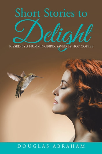 Short Stories to Delight - Kissed by a Hummingbird, Saved by Hot Coffee ebook by Douglas Abraham