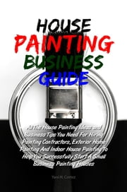 House Painting Business Guide - All The House Painting Ideas and Business Tips You Need For Hiring Painting Contractors, Exterior Home Painting And Indoor House Painting To Help You Successfully Start A Small Business Painting Houses ebook by Yani H. Cortez
