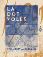 La Dot volée - Scènes de la vie parisienne ebook by Philibert Audebrand