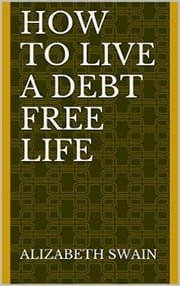 How to Live a Debt Free Life ebook by Alizabeth Swain