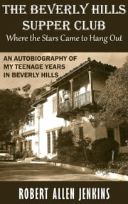 The Beverly Hills Supper Club (Where the Stars Came to Hang Out) An Autobiography of My Teenage Years in Beverly Hills ebook by Robert Allen Jenkins