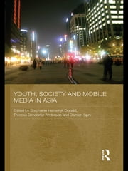 Youth, Society and Mobile Media in Asia ebook by Stephanie Hemelryk Donald,Theresa Dirndorfer Anderson,Damien Spry