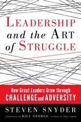 Leadership and the Art of Struggle - How Great Leaders Grow Through Challenge and Adversity ebook by Steven Snyder