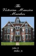 The Victorian Mansion Murders ebook by John A. Miller, Jr.