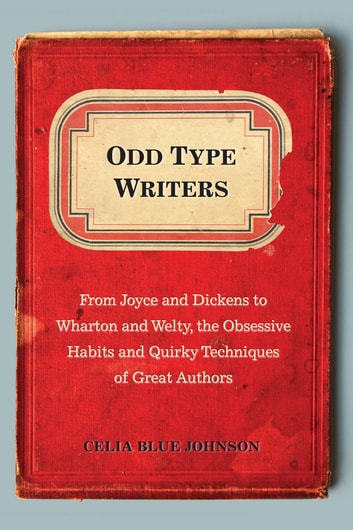 Odd Type Writers - From Joyce and Dickens to Wharton and Welty, the Obsessive Habits and Quirky Tec hniques of Great Authors ebook by Celia Blue Johnson