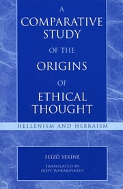 A Comparative Study of the Origins of Ethical Thought - Hellenism and Hebraism ebook by Seizo Sekine, Judy Wakabayashi