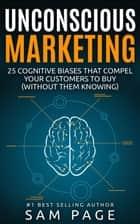 Unconscious Marketing - 25 Cognitive Biases That Compel Your Customers To Buy (Without Them Knowing) ebook by Sam Page