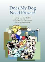 DOES MY DOG NEED PROZAC? - MUSINGS AND SOUND ADVICE ON LIVING WITH A SHY, ANXIOUS, FEARFUL OR REACTIVE DOG. ebook by Debbie Jacobs
