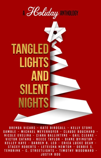 Tangled Lights and Silent Nights: A Holiday Anthology ebook by Kelly Stone Gamble,Brenda Vicars,Kate Birdsall,Michael Meyerhofer,Claude Bouchard,Nicole Evelina,Ciara Ballintyne,Gail Cleare,Victor Catano,Reece Taylor,Diane Byington,Kelley Kaye,Darren R. Leo,Erica Lucke Dean,Stacey Roberts,LeTeisha Newton,Debbie S. TenBrink,C. Streetlights,Timothy Woodward,Justin Bog