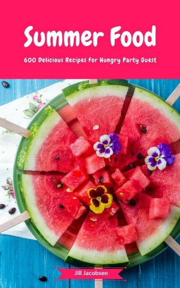 Summer Food - 600 Delicious Recipes For Hungry Party Guest - (Fingerfood, Party-Snacks, Dips, Cupcakes, Muffins, Cool Cakes, Ice Cream, Fruits, Drinks & Co.) ebook by Jill Jacobsen