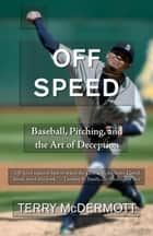 Off Speed - Baseball, Pitching, and the Art of Deception ebook by Terry McDermott