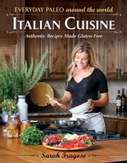 Everyday Paleo Around the World - Italian Cuisine: Authentic Recipes Made Gluten-Free ebook by Sarah Fragoso