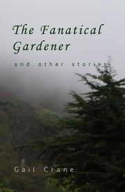 The Fanatical Gardener and Other Stories ebook by Gail Crane