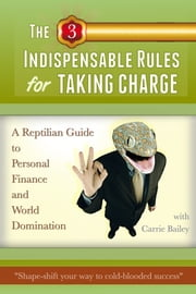 The 3 Indispensible Rules for Taking Charge: A Reptilian Guide to Personal Finance and World Domination ebook by Carrie Bailey