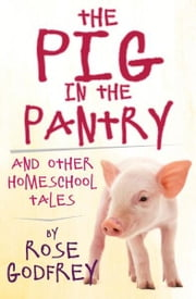 The Pig in the Pantry and Other Homeschool Tales ebook by Rose Godfrey