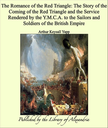 The Romance of the Red Triangle: The Story of the Coming of the Red Triangle and the Service Rendered by the Y.M.C.A. to the Sailors and Soldiers of the British Empire ebook by Arthur Keysall Yapp