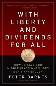 With Liberty and Dividends for All - How to Save Our Middle Class When Jobs Don't Pay Enough ebook by Peter Barnes