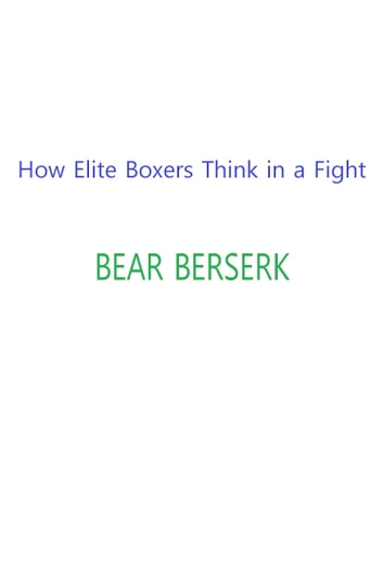 How Elite Boxers Think in a Fight eBook by Bear Berserk