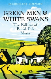 Green Men & White Swans - The Folklore of British Pub Names ebook by Jacqueline Simpson