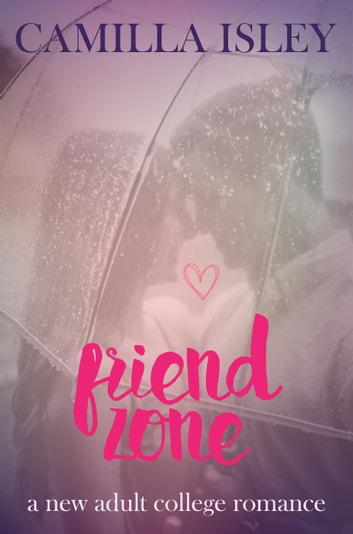 Friend Zone - A New Adult College Romance ebook by Camilla Isley