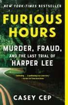 Furious Hours - Murder, Fraud, and the Last Trial of Harper Lee ebook by Casey Cep