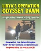 Libya's Operation Odyssey Dawn: Analysis of the American Military Operation, Removal of the Gaddafi Regime, NATO's Air War, Command and Control Issues, Responsibility to Protect (R2P) ebook by Progressive Management
