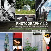 Photography 4.0: A Teaching Guide for the 21st Century - Educators Share Thoughts and Assignments ebook by Michelle Bogre