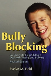 Bully Blocking: Six Secrets to Help Children Deal with Teasing and Bullying ebook by Field, Evelyn M.