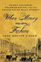 When Money Was In Fashion - Henry Goldman, Goldman Sachs, and the Founding of Wall Street ebook by June Breton Fisher