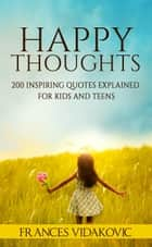 Happy Thoughts: 200 Inspiring Quotes Explained for Kids and Teens ebook by Frances Vidakovic