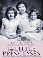 The Little Princesses - The extraordinary story of the Queen's childhood by her Nanny. Perfect for readers of The Lady in Waiting ebook by Marion Crawford