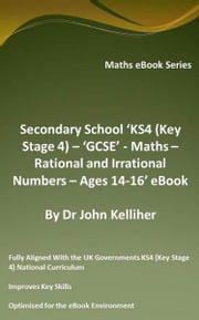 Secondary School 'KS4 (Key Stage 4) – 'GCSE' - Maths – Rational and Irrational Numbers – Ages 14-16' eBook ebook by Dr John Kelliher