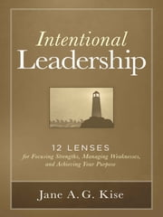 Intentional Leadership - 12 Lenses for Focusing Strengths, Managing Weaknesses, and Achieving Your Purpose ebook by Jane A. G. Kise