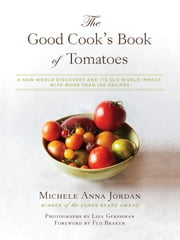 The Good Cook's Book of Tomatoes - A New World Discovery and Its Old World Impact, with more than 150 recipes ebook by Michele Anna Jordan,Flo Braker,Liza Gershman