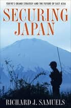 Securing Japan - Tokyo's Grand Strategy and the Future of East Asia ebook by Richard J. Samuels