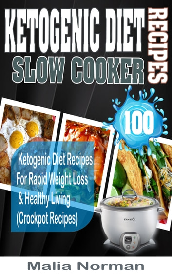 Ketogenic Diet Slow Cooker Recipes - 100 Ketogenic Diet Recipes For Rapid Weight Loss & Healthy Living (Crockpot Recipes) ebook by Malia Norman