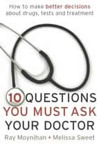 Ten Questions You Must Ask Your Doctor - How to make better decisions about drugs, tests and treatments ebook by Ray Moynihan, Melissa Sweet