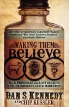 "Making Them Believe: How One of America's Legendary Rogues Marketed ""The Goat Testicles Solution"" and Made Millions ebook by Dan S Kennedy"