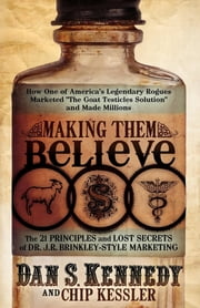 "Making Them Believe: How One of America's Legendary Rogues Marketed ""The Goat Testicles Solution"" and Made Millions - How One of America's Legendary Rogues Marketed ''The Goat Testicles Solution'' and Made Millions ebook by Dan S Kennedy"