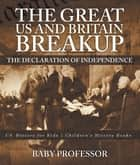 The Great US and Britain Breakup : The Declaration of Independence - US History for Kids | Children's History Books ebook by Baby Professor