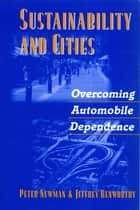 Sustainability and Cities - Overcoming Automobile Dependence ebook by Peter Newman, Jeffrey Kenworthy