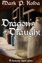 Dragon's Draught ebook by Mark P. Kolba