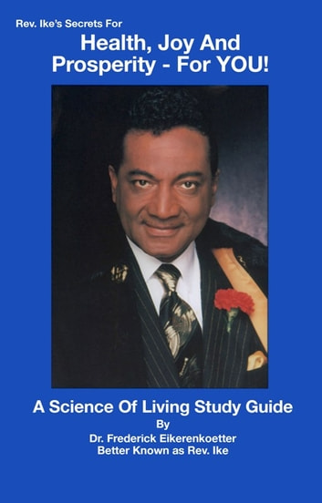 Rev. Ike's Secrets for Health, Joy & Prosperity - FOR YOU! - A Science of Living Study Guide ebook by Frederick Eikerenkoetter