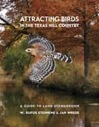 Attracting Birds in the Texas Hill Country ebook by W. Rufus Stephens,Jan Wrede