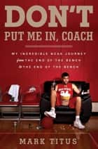 Don't Put Me In, Coach - My Incredible NCAA Journey from the End of the Bench to the End of the Bench ebook by Mark Titus