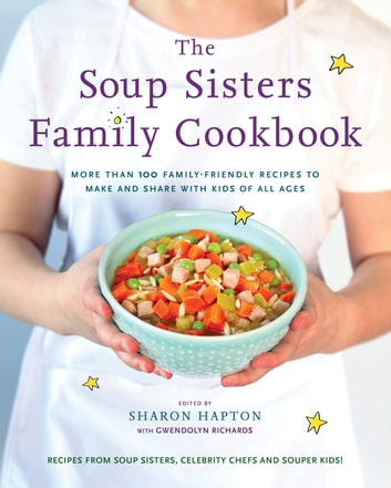 The Soup Sisters Family Cookbook - More than 100 Family-friendly Recipes to Make and Share with Kids of All Ages ebook by