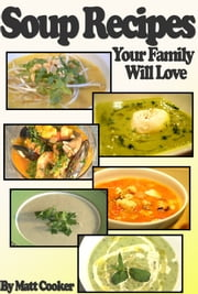 Easy Soup Recipes Your Family Will Love (Step By Step Guide with Colorful Pictures) ebook by Matt Cooker